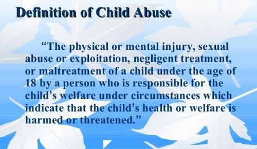 "Child Abuse Definition: ""The physical or mental injury, sexual abuse or exploitation, negligent treatment, or maltreatment of a child under the age of 18 by a person who is responsible for the child's welfare under circumstances which indicate that the child's health or welfare is harmed or threatened."""