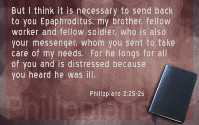 But I think it is necessary to send back to you Epaphroditus, my brother, fellow worker and fellow soldier, who is also your messenger, whom you sent to take care of my needs. For he longs for all of you and is distressed because you heard he was ill. Philippians 2:25-26