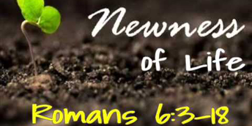 """Newness of Life"" Romans 6:3-18"